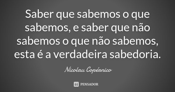 Saber que sabemos o que sabemos, e saber que não sabemos o que não sabemos, esta é a verdadeira sabedoria.... Frase de Nicolau Copérnico.