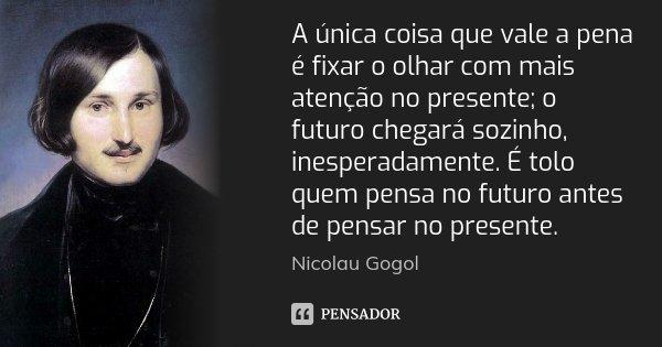 A única coisa que vale a pena é fixar o olhar com mais atenção no presente; o futuro chegará sozinho, inesperadamente. É tolo quem pensa no futuro antes de pens... Frase de Nicolau Gogol.