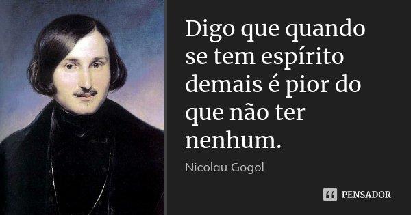 Digo que quando se tem espírito demais é pior do que não ter nenhum.... Frase de Nicolau Gogol.