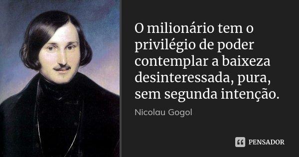 O milionário tem o privilégio de poder contemplar a baixeza desinteressada, pura, sem segunda intenção.... Frase de Nicolau Gogol.