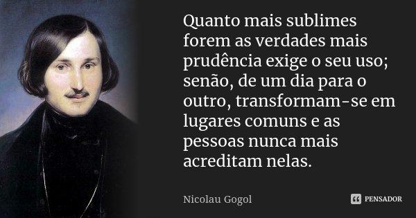 Quanto mais sublimes forem as verdades mais prudência exige o seu uso; senão, de um dia para o outro, transformam-se em lugares comuns e as pessoas nunca mais a... Frase de Nicolau Gogol.