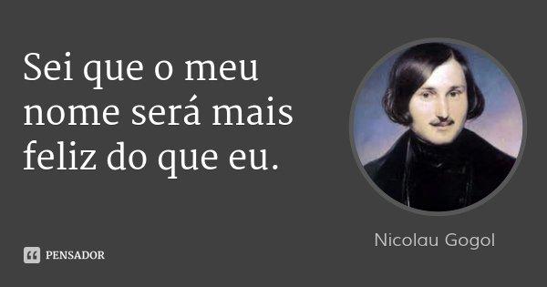 Sei que o meu nome será mais feliz do que eu.... Frase de Nicolau Gogol.
