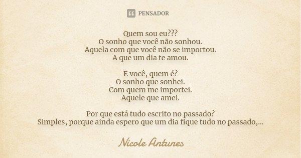 Quem sou eu??? O sonho que você não sonhou. Aquela com que você não se importou. A que um dia te amou. E você, quem é? O sonho que sonhei. Com quem me importei.... Frase de Nicole Antunes.