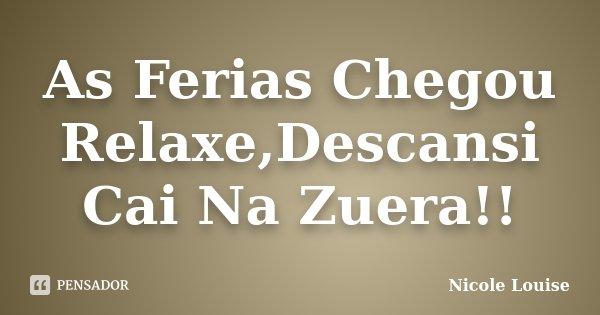 As Ferias Chegou Relaxe,Descansi Cai Na Zuera!!... Frase de Nicole Louise.