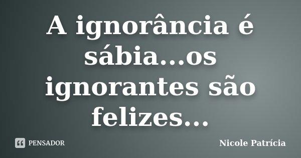 A ignorância é sábia...os ignorantes são felizes...... Frase de Nicole Patrícia.