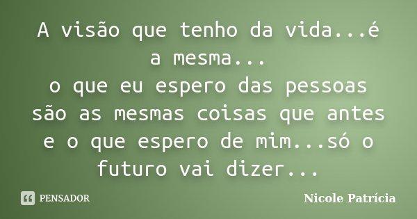 A visão que tenho da vida...é a mesma... o que eu espero das pessoas são as mesmas coisas que antes e o que espero de mim...só o futuro vai dizer...... Frase de Nicole Patrícia.