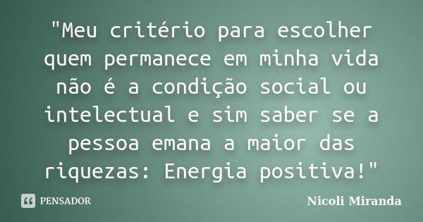 """""""Meu critério para escolher quem permanece em minha vida não é a condição social ou intelectual e sim saber se a pessoa emana a maior das riquezas: Energia... Frase de Nicoli Miranda."""