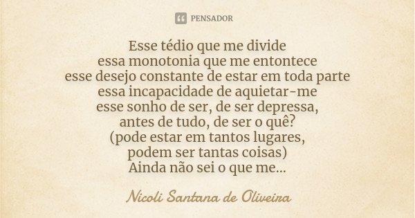 Esse tédio que me divide essa monotonia que me entontece esse desejo constante de estar em toda parte essa incapacidade de aquietar-me esse sonho de ser, de ser... Frase de Nicoli Santana de Oliveira.