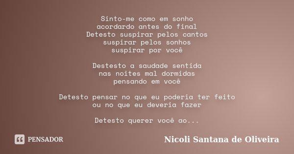 Sinto-me como em sonho acordardo antes do final Detesto suspirar pelos cantos suspirar pelos sonhos suspirar por você Destesto a saudade sentida nas noites mal ... Frase de Nicoli Santana de Oliveira.