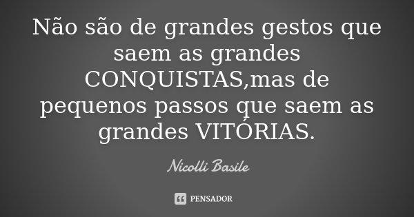 Não são de grandes gestos que saem as grandes CONQUISTAS,mas de pequenos passos que saem as grandes VITÓRIAS.... Frase de Nicolli Basile.