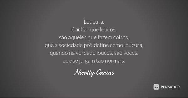 Loucura, é achar que loucos, são aqueles que fazem coisas, que a sociedade pré-define como loucura, quando na verdade loucos, são voces, que se julgam tao norma... Frase de Nicolly carias.