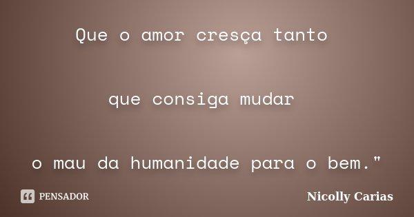 """Que o amor cresça tanto que consiga mudar o mau da humanidade para o bem.""""... Frase de Nicolly Carias."""