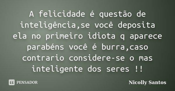 A felicidade é questão de inteligência,se você deposita ela no primeiro idiota q aparece parabéns você é burra,caso contrario considere-se o mas inteligente dos... Frase de Nicolly Santos.