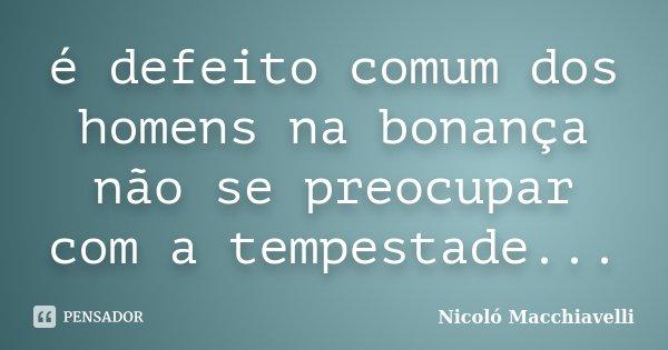 é defeito comum dos homens na bonança não se preocupar com a tempestade...... Frase de Nicoló Macchiavelli.