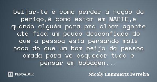 beijar-te é como perder a noção do perigo,é como estar em MARTE,e quando alguém para pra olhar agente ate fica um pouco desconfiado do que a pessoa esta pensand... Frase de Nicoly Lummertz Ferreira.