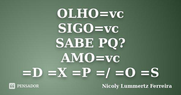 OLHO=vc SIGO=vc SABE PQ? AMO=vc =D =X =P =/ =O =S... Frase de Nicoly Lummertz Ferreira.