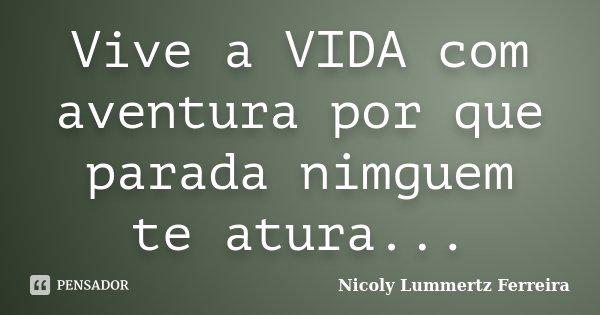 Vive a VIDA com aventura por que parada nimguem te atura...... Frase de Nicoly Lummertz Ferreira.