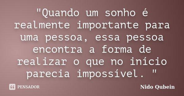 """""""Quando um sonho é realmente importante para uma pessoa, essa pessoa encontra a forma de realizar o que no início parecia impossível. """"... Frase de - Nido Qubein."""