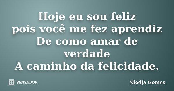 Hoje eu sou feliz pois você me fez aprendiz De como amar de verdade A caminho da felicidade.... Frase de Niedja Gomes.