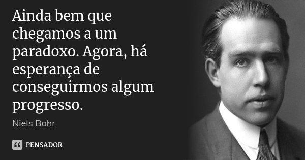 Ainda bem que chegamos a um paradoxo. Agora, há esperança de conseguirmos algum progresso.... Frase de Niels Bohr.