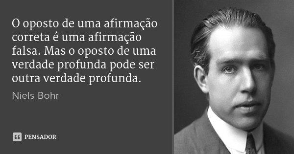 O oposto de uma afirmação correta é uma afirmação falsa. Mas o oposto de uma verdade profunda pode ser outra verdade profunda.... Frase de Niels Bohr.