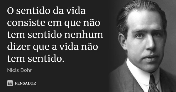 O sentido da vida consiste em que não tem sentido nenhum dizer que a vida não tem sentido.... Frase de Niels Bohr.