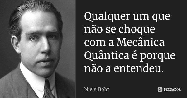 Qualquer um que não se choque com a Mecânica Quântica é porque não a entendeu.... Frase de Niels Bohr.