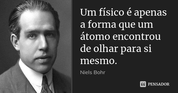 Um físico é apenas a forma que um átomo encontrou de olhar para si mesmo.... Frase de Niels Bohr.