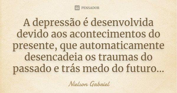 A depressão é desenvolvida devido aos acontecimentos do presente, que automaticamente desencadeia os traumas do passado e trás medo do futuro...... Frase de Nielson Gabriel.