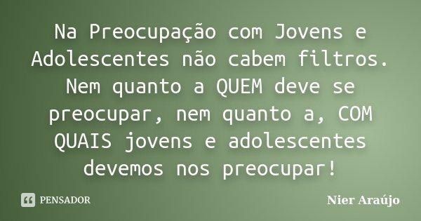 Na Preocupação com Jovens e Adolescentes não cabem filtros. Nem quanto a QUEM deve se preocupar, nem quanto a, COM QUAIS jovens e adolescentes devemos nos preoc... Frase de Nier Araújo.