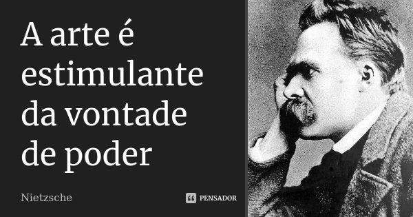 A arte é estimulante da vontade de poder... Frase de Nietzsche.