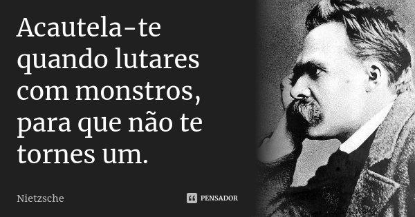 Acautela-te quando lutares com monstros, para que não te tornes um.... Frase de Nietzsche.