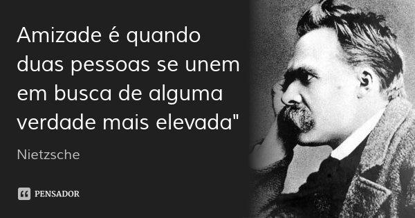 """Amizade é quando duas pessoas se unem em busca de alguma verdade mais elevada""""... Frase de Nietzsche."""