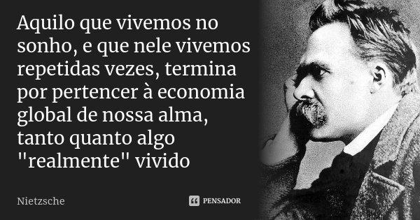 """Aquilo que vivemos no sonho, e que nele vivemos repetidas vezes, termina por pertencer à economia global de nossa alma, tanto quanto algo """"realmente"""" ... Frase de Nietzsche."""
