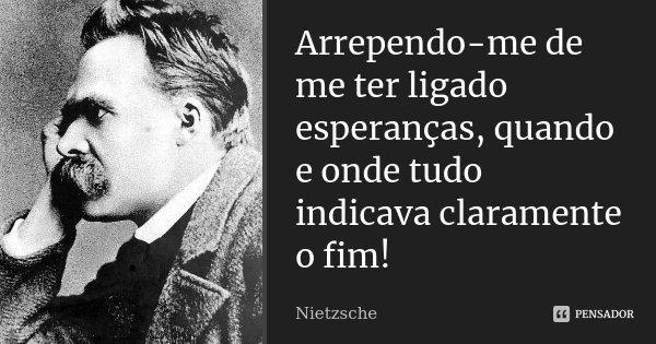 Arrependo-me de me ter ligado esperanças, quando e onde tudo indicava claramente o fim!... Frase de Nietzsche.