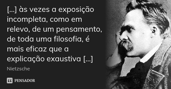 [...] às vezes a exposição incompleta, como em relevo, de um pensamento, de toda uma filosofia, é mais eficaz que a explicação exaustiva [...]... Frase de Nietzsche.