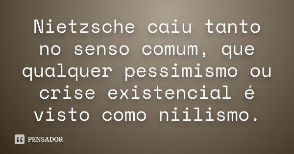 Nietzsche caiu tanto no senso comum, que qualquer pessimismo ou crise existencial é visto como niilismo.... Frase de Desconhecido.