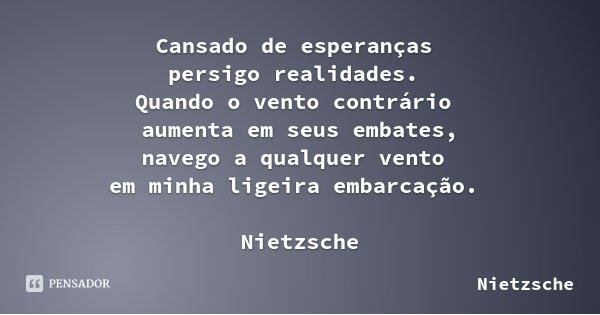 Cansado de esperanças persigo realidades. Quando o vento contrário aumenta em seus embates, navego a qualquer vento em minha ligeira embarcação. Nietzsche... Frase de Nietzsche.