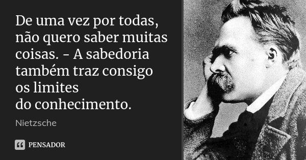 De uma vez por todas, não quero saber muitas coisas. - A sabedoria também traz consigo os limites do conhecimento.... Frase de Nietzsche.