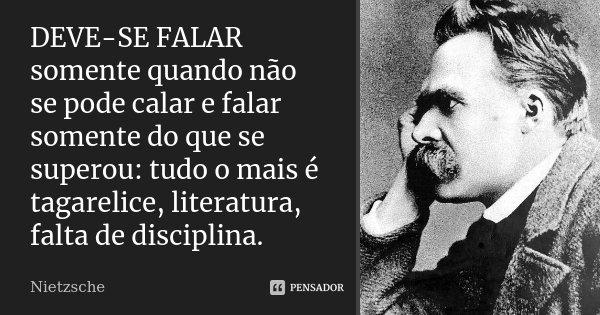 DEVE-SE FALAR somente quando não se pode calar e falar somente do que se superou: tudo o mais é tagarelice, literatura, falta de disciplina.... Frase de Nietzsche.