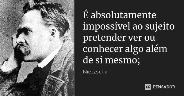 É absolutamente impossível ao sujeito pretender ver ou conhecer algo além de si mesmo;... Frase de Nietzsche.