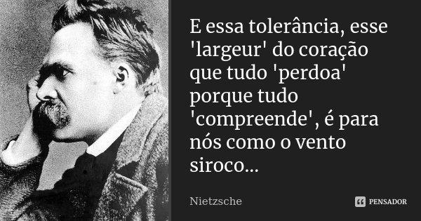 E essa tolerância, esse 'largeur' do coração que tudo 'perdoa' porque tudo 'compreende', é para nós como o vento siroco...... Frase de Nietzsche.