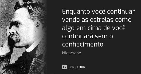 Enquanto você continuar vendo as estrelas como algo em cima de você continuará sem o conhecimento.... Frase de Nietzsche.