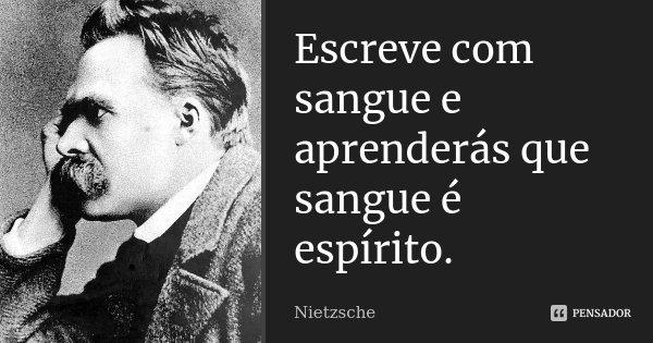 Escreve com sangue e aprenderás que sangue é espírito.... Frase de Nietzsche.