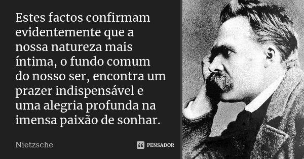 Estes factos confirmam evidentemente que a nossa natureza mais íntima, o fundo comum do nosso ser, encontra um prazer indispensável e uma alegria profunda na im... Frase de Nietzsche.