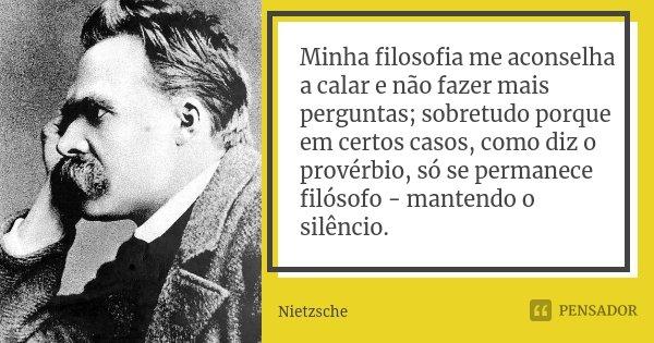 Minha filosofia me aconselha a calar e não fazer mais perguntas; sobretudo porque em certos casos, como diz o provérbio, só se permanece filósofo - mantendo o s... Frase de Nietzsche.