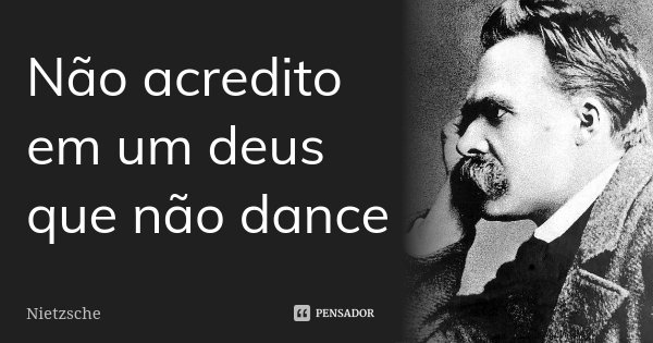 Não acredito em um deus que não dance... Frase de Nietzsche.
