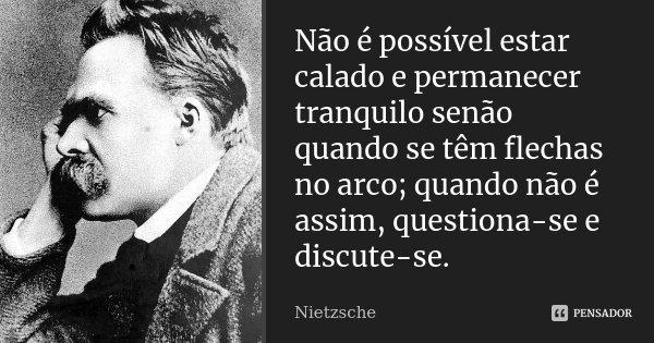 Não é possível estar calado e permanecer tranquilo senão quando se têm flechas no arco; quando não é assim, questiona-se e discute-se.... Frase de Nietzsche.