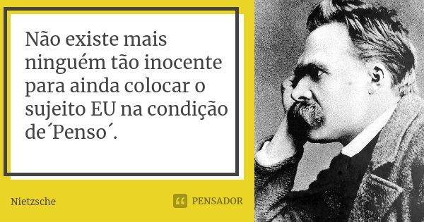 Não existe mais ninguém tão inocente para ainda colocar o sujeito EU na condição de´Penso´.... Frase de Nietzsche.