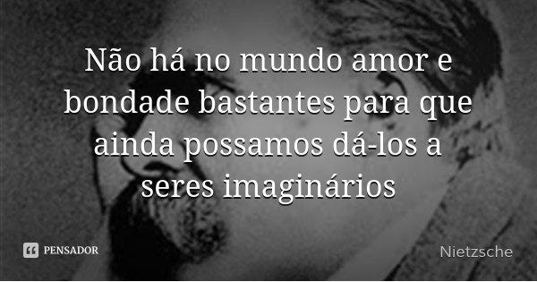 Não há no mundo amor e bondade bastantes para que ainda possamos dá-los a seres imaginários... Frase de Nietzsche.